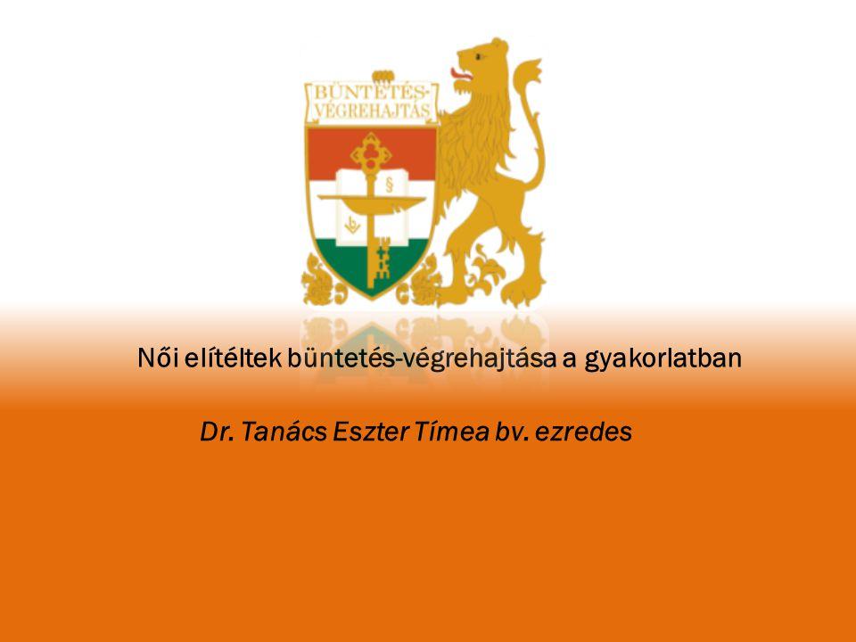 Női elítéltek büntetés-végrehajtása a gyakorlatban Dr. Tanács Eszter Tímea bv. ezredes