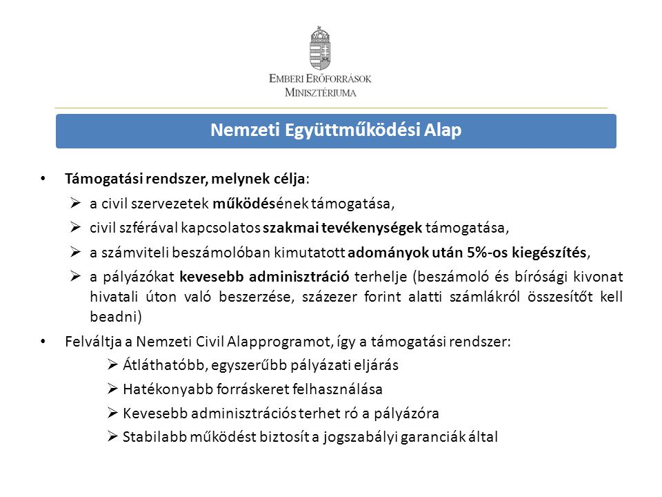 Nemzeti Együttműködési Alap Támogatási rendszer, melynek célja:  a civil szervezetek működésének támogatása,  civil szférával kapcsolatos szakmai tevékenységek támogatása,  a számviteli beszámolóban kimutatott adományok után 5%-os kiegészítés,  a pályázókat kevesebb adminisztráció terhelje (beszámoló és bírósági kivonat hivatali úton való beszerzése, százezer forint alatti számlákról összesítőt kell beadni) Felváltja a Nemzeti Civil Alapprogramot, így a támogatási rendszer:  Átláthatóbb, egyszerűbb pályázati eljárás  Hatékonyabb forráskeret felhasználása  Kevesebb adminisztrációs terhet ró a pályázóra  Stabilabb működést biztosít a jogszabályi garanciák által