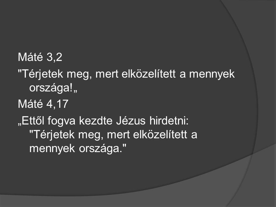 """Máté 3,2 Térjetek meg, mert elközelített a mennyek országa!"""" Máté 4,17 """"Ettől fogva kezdte Jézus hirdetni: Térjetek meg, mert elközelített a mennyek országa."""
