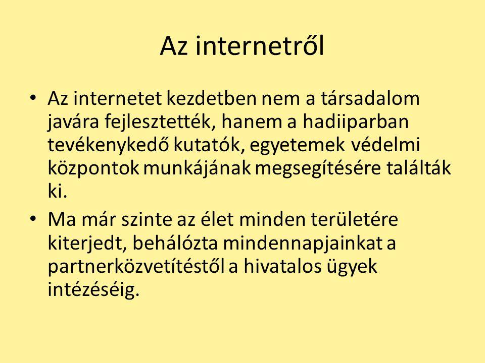 Az internetről Az internetet kezdetben nem a társadalom javára fejlesztették, hanem a hadiiparban tevékenykedő kutatók, egyetemek védelmi központok mu