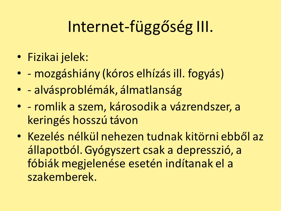Internet-függőség III. Fizikai jelek: - mozgáshiány (kóros elhízás ill. fogyás) - alvásproblémák, álmatlanság - romlik a szem, károsodik a vázrendszer