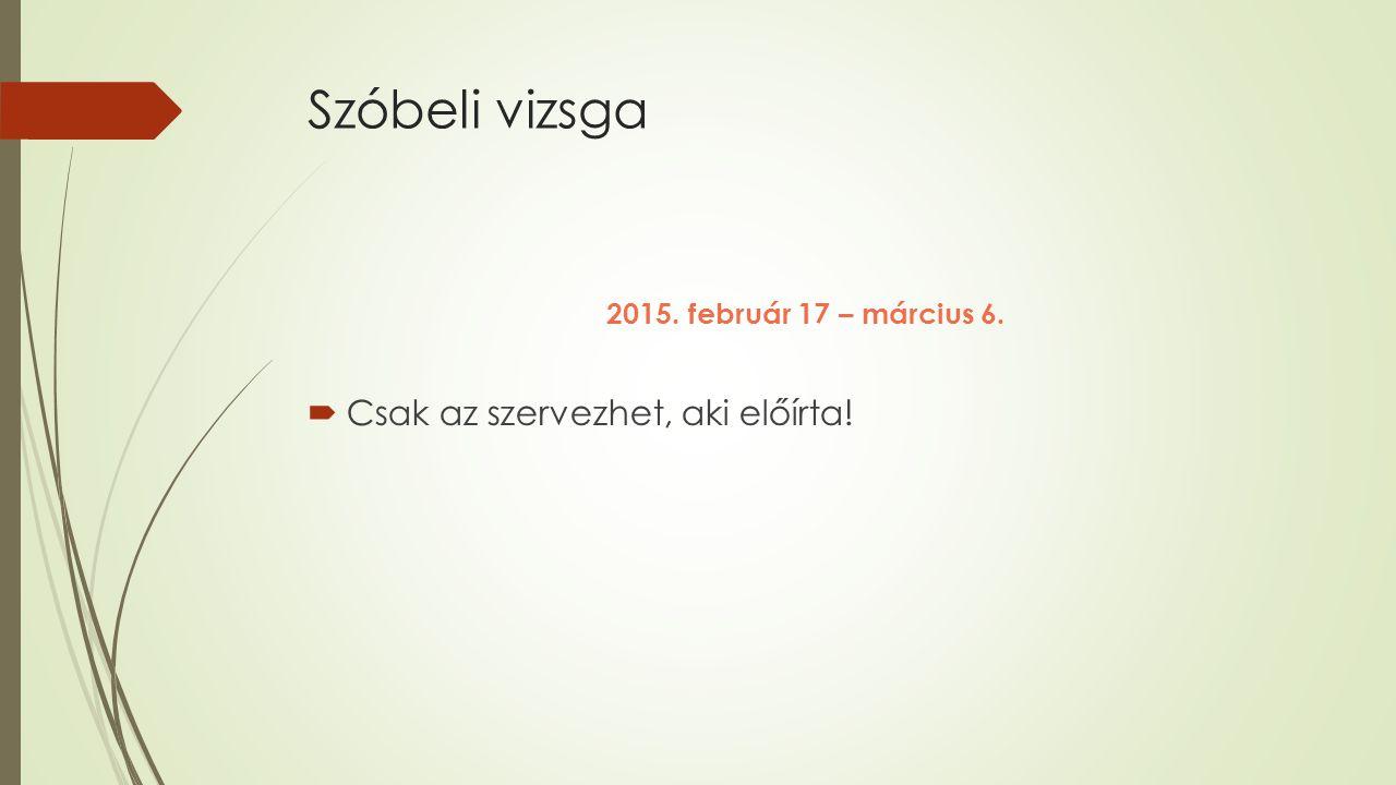 Szóbeli vizsga 2015. február 17 – március 6.  Csak az szervezhet, aki előírta!