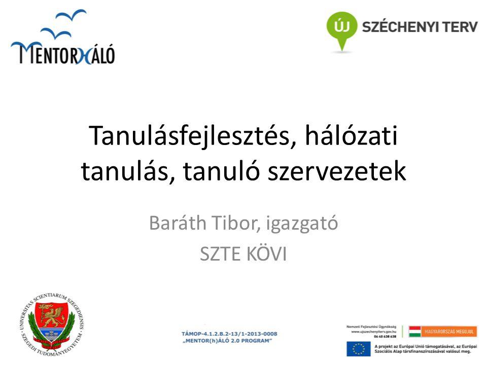 Tanulásfejlesztés, hálózati tanulás, tanuló szervezetek Baráth Tibor, igazgató SZTE KÖVI