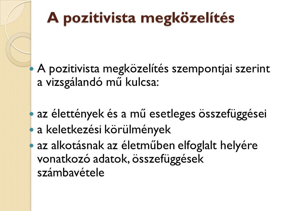 A pozitivista megközelítés A pozitivista megközelítés szempontjai szerint a vizsgálandó mű kulcsa: az élettények és a mű esetleges összefüggései a kel