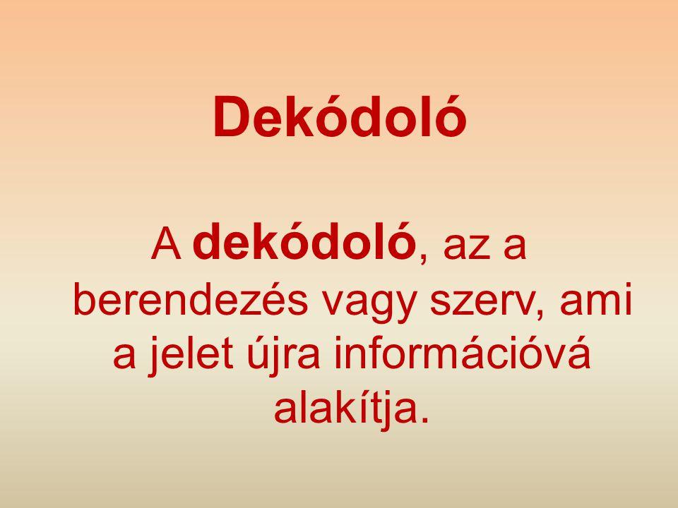 Dekódoló A dekódoló, az a berendezés vagy szerv, ami a jelet újra információvá alakítja.