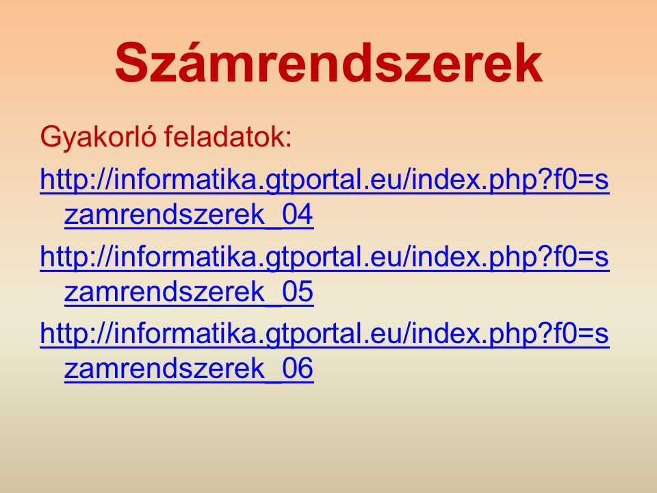 Számrendszerek Gyakorló feladatok: http://informatika.gtportal.eu/index.php?f0=s zamrendszerek_04 http://informatika.gtportal.eu/index.php?f0=s zamren