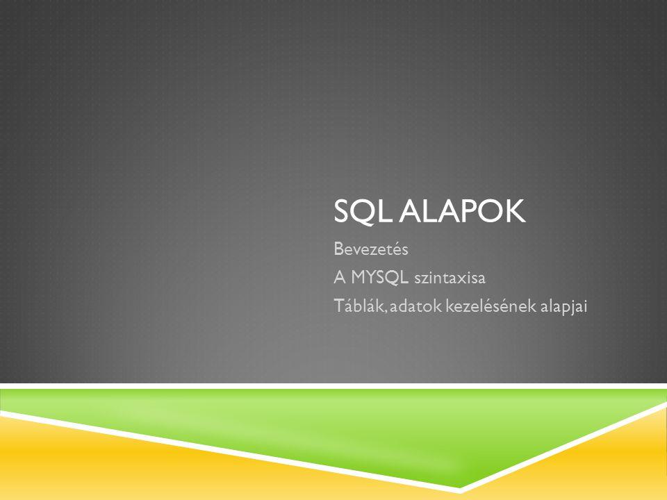 SQL ALAPOK Bevezetés A MYSQL szintaxisa Táblák, adatok kezelésének alapjai