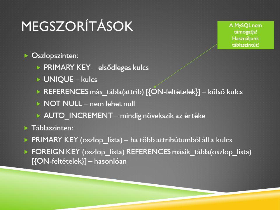MEGSZORÍTÁSOK  Oszlopszinten:  PRIMARY KEY – elsődleges kulcs  UNIQUE – kulcs  REFERENCES más_tábla(attrib) [{ON-feltételek}] – külső kulcs  NOT