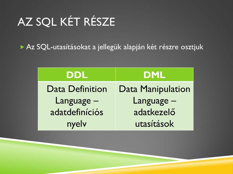 AZ SQL KÉT RÉSZE  Az SQL-utasításokat a jellegük alapján két részre osztjuk DDLDML Data Definition Language – adatdefiníciós nyelv Data Manipulation