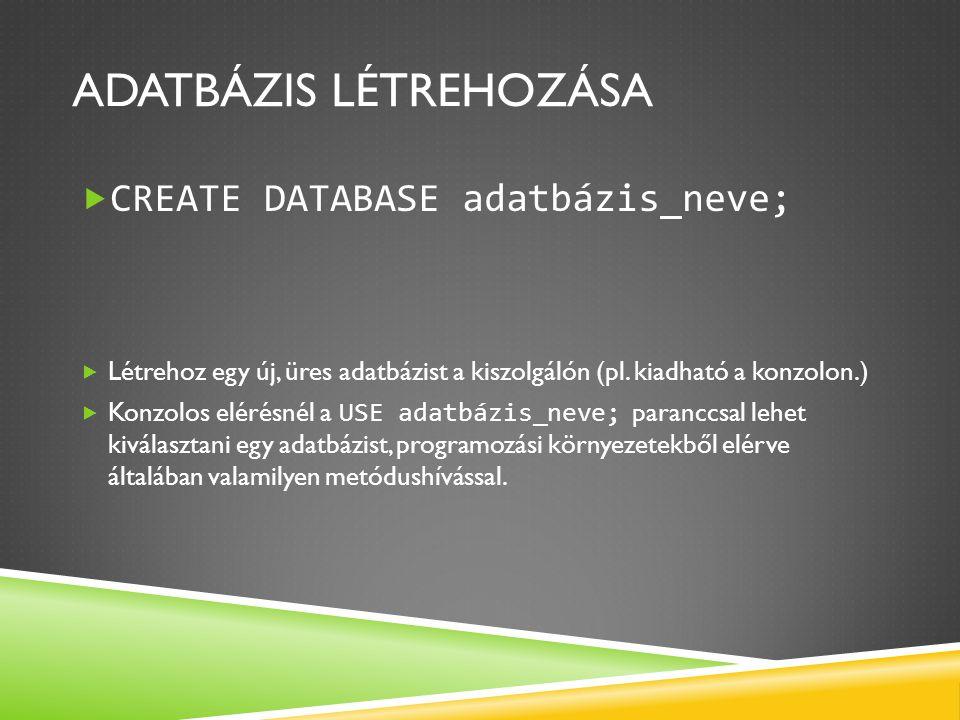 ADATBÁZIS LÉTREHOZÁSA  CREATE DATABASE adatbázis_neve;  Létrehoz egy új, üres adatbázist a kiszolgálón (pl. kiadható a konzolon.)  Konzolos elérésn