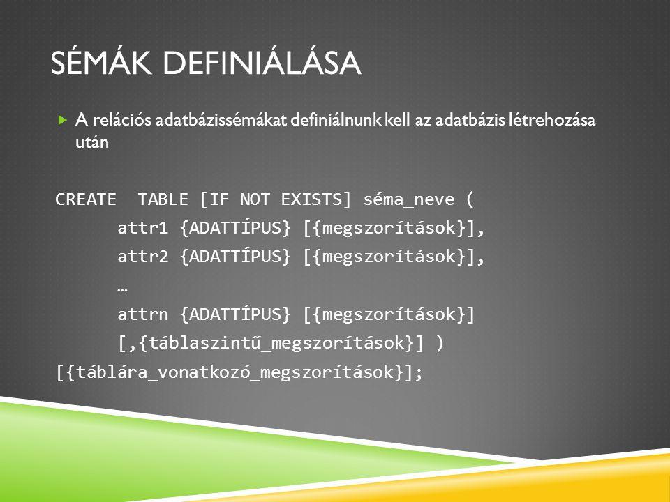 SÉMÁK DEFINIÁLÁSA  A relációs adatbázissémákat definiálnunk kell az adatbázis létrehozása után CREATE TABLE [IF NOT EXISTS] séma_neve ( attr1 {ADATTÍ