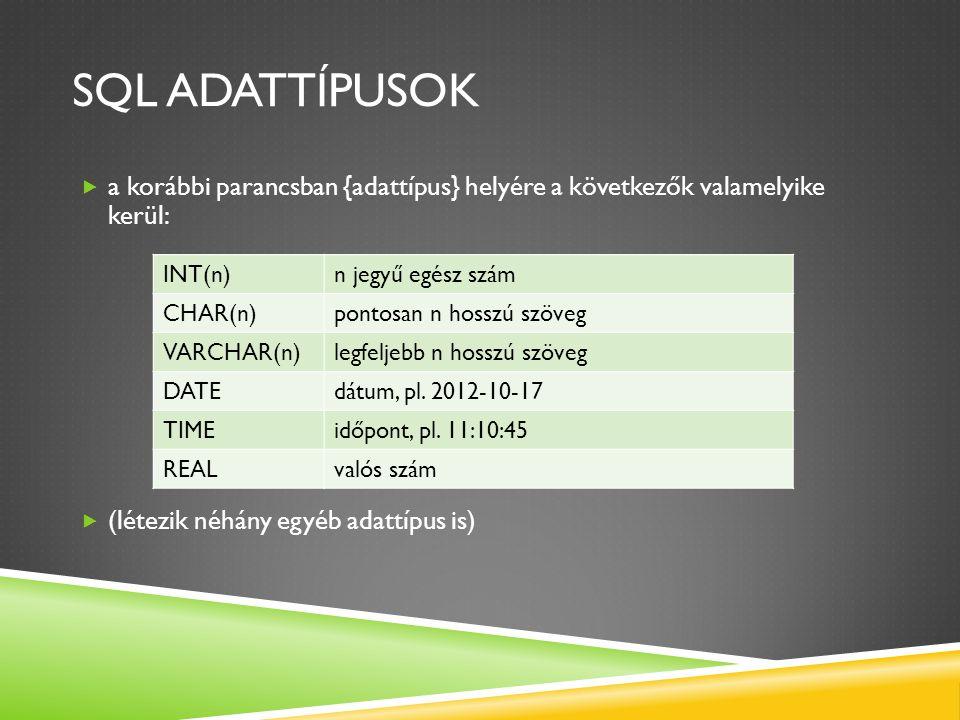 SQL ADATTÍPUSOK  a korábbi parancsban {adattípus} helyére a következők valamelyike kerül:  (létezik néhány egyéb adattípus is) INT(n)n jegyű egész s
