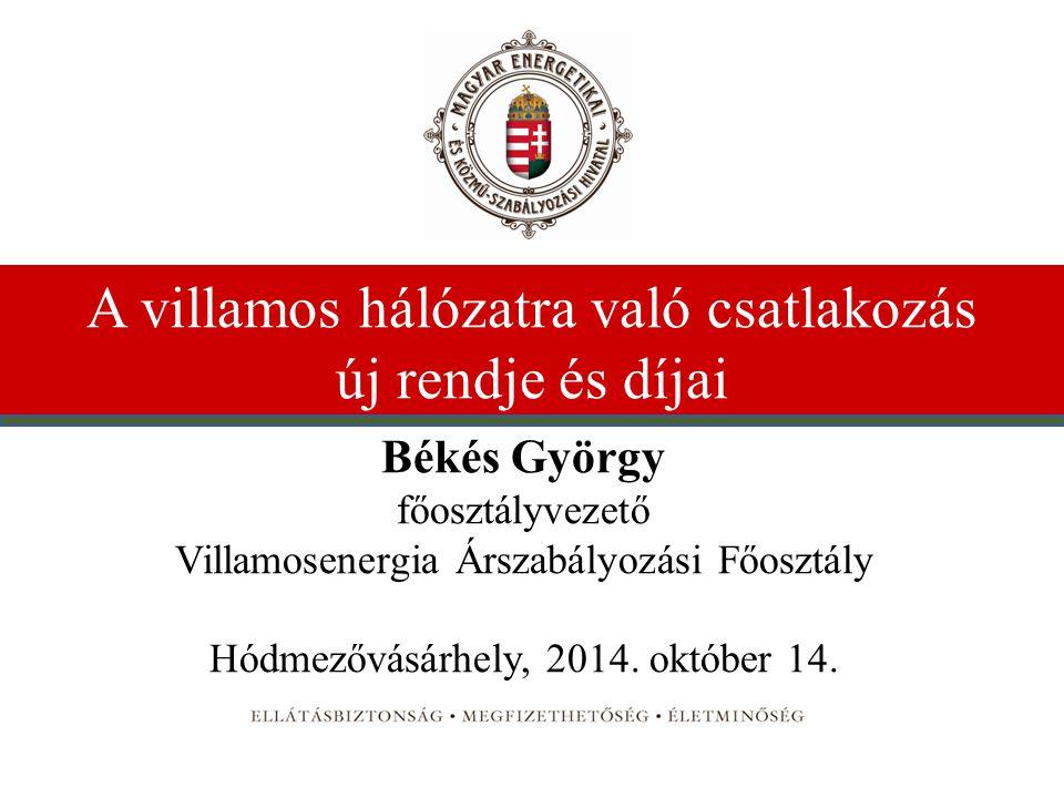 A villamos hálózatra való csatlakozás új rendje és díjai Békés György főosztályvezető Villamosenergia Árszabályozási Főosztály Hódmezővásárhely, 2014.