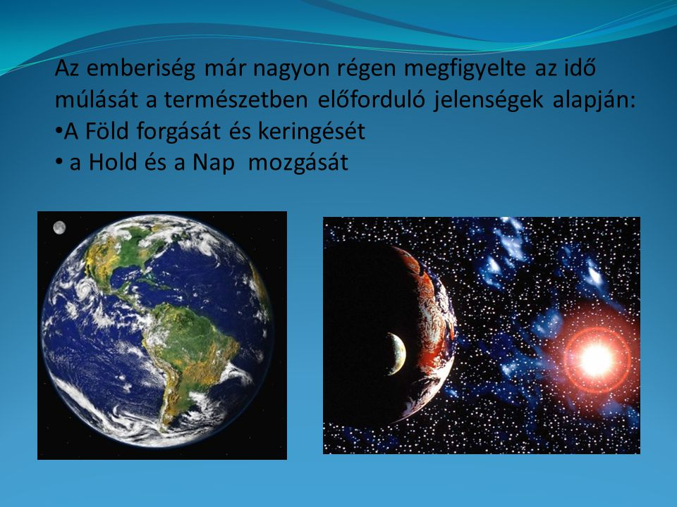 Az emberiség már nagyon régen megfigyelte az idő múlását a természetben előforduló jelenségek alapján: A Föld forgását és keringését a Hold és a Nap mozgását