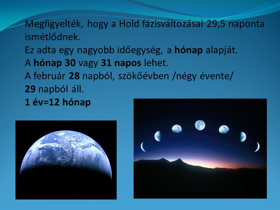 Megfigyelték, hogy a Hold fázisváltozásai 29,5 naponta ismétlődnek. Ez adta egy nagyobb időegység, a hónap alapját. A hónap 30 vagy 31 napos lehet. A