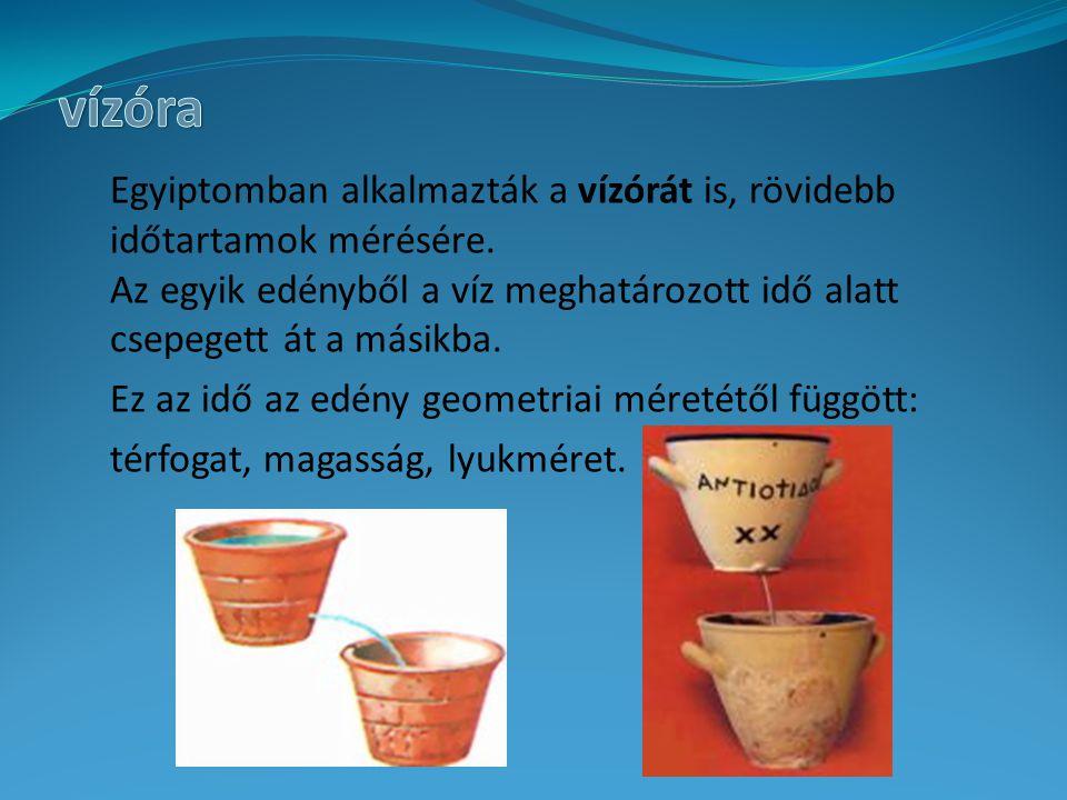 Egyiptomban alkalmazták a vízórát is, rövidebb időtartamok mérésére. Az egyik edényből a víz meghatározott idő alatt csepegett át a másikba. Ez az idő
