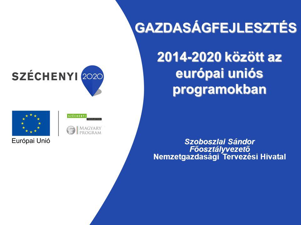 GAZDASÁGFEJLESZTÉS Szoboszlai Sándor Főosztályvezető Nemzetgazdasági Tervezési Hivatal 2014-2020 között az európai uniós programokban