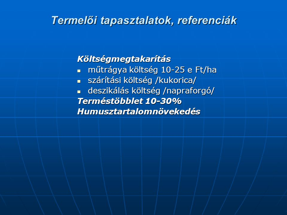 Termelői tapasztalatok, referenciák Költségmegtakarítás műtrágya költség 10-25 e Ft/ha műtrágya költség 10-25 e Ft/ha szárítási költség /kukorica/ szá