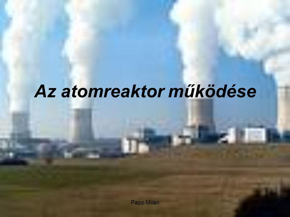 Papp Milán Az atomreaktor az atomerőmű központi része – itt megy végbe a kontrollált láncreakció.