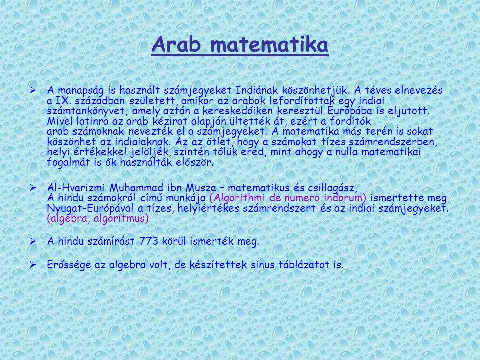 Arab matematika  A manapság is használt számjegyeket Indiának köszönhetjük. A téves elnevezés a IX. században született, amikor az arabok lefordított