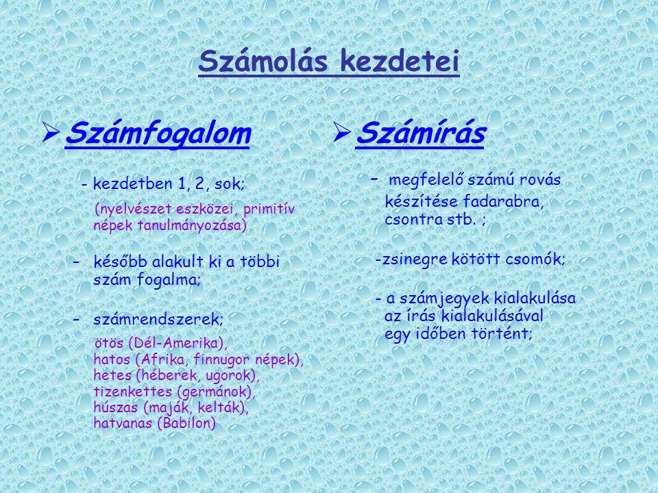 Számolás kezdetei  Számfogalom - kezdetben 1, 2, sok; (nyelvészet eszközei, primitív népek tanulmányozása) –később alakult ki a többi szám fogalma; –számrendszerek; ötös (Dél-Amerika), hatos (Afrika, finnugor népek), hetes (héberek, ugorok), tizenkettes (germánok), húszas (maják, kelták), hatvanas (Babilon)  Számírás - megfelelő számú rovás készítése fadarabra, csontra stb.