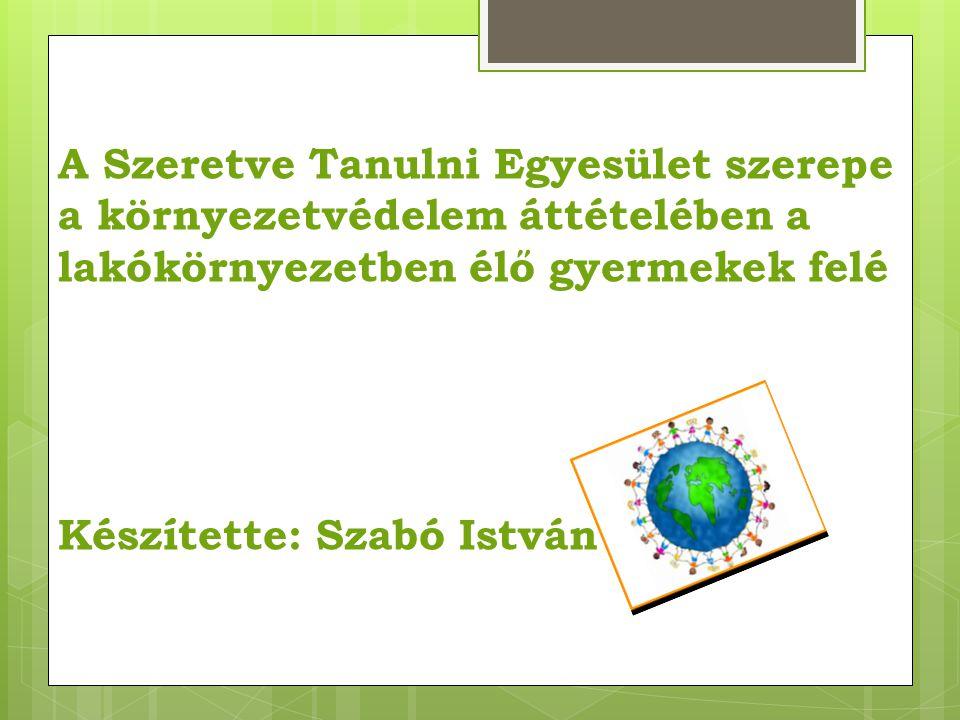 A Szeretve Tanulni Egyesület szerepe a környezetvédelem áttételében a lakókörnyezetben élő gyermekek felé Készítette: Szabó István