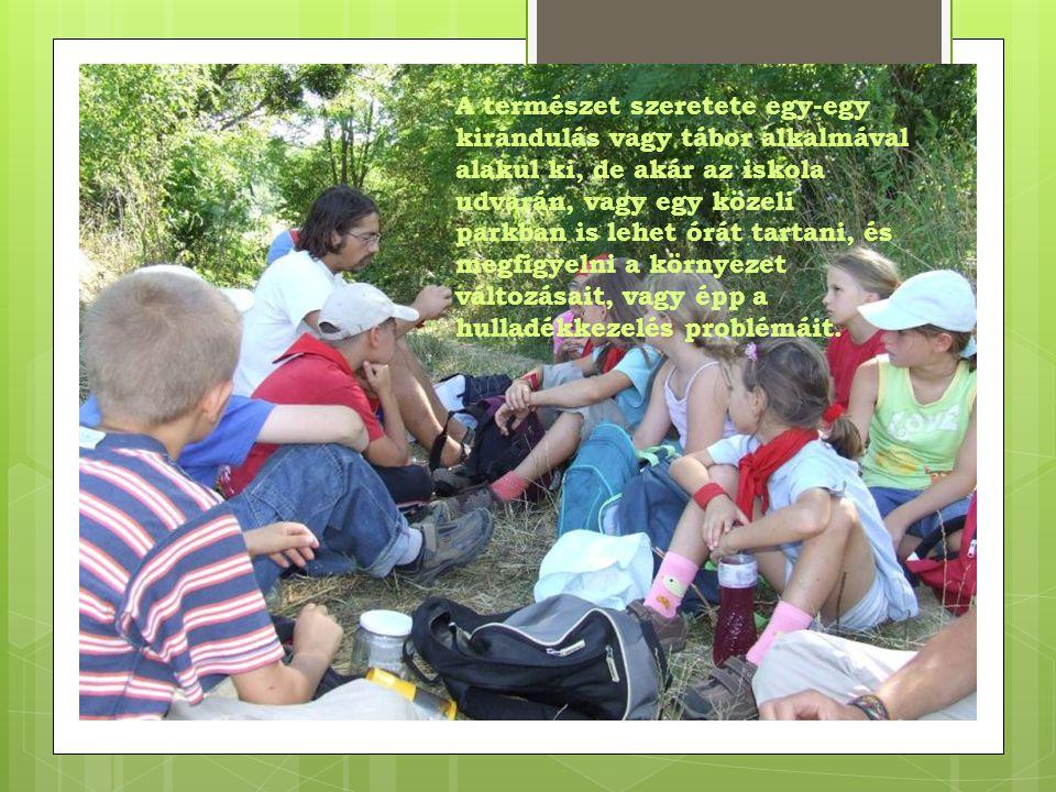 A természet szeretete egy-egy kirándulás vagy tábor alkalmával alakul ki, de akár az iskola udvarán, vagy egy közeli parkban is lehet órát tartani, és megfigyelni a környezet változásait, vagy épp a hulladékkezelés problémáit.
