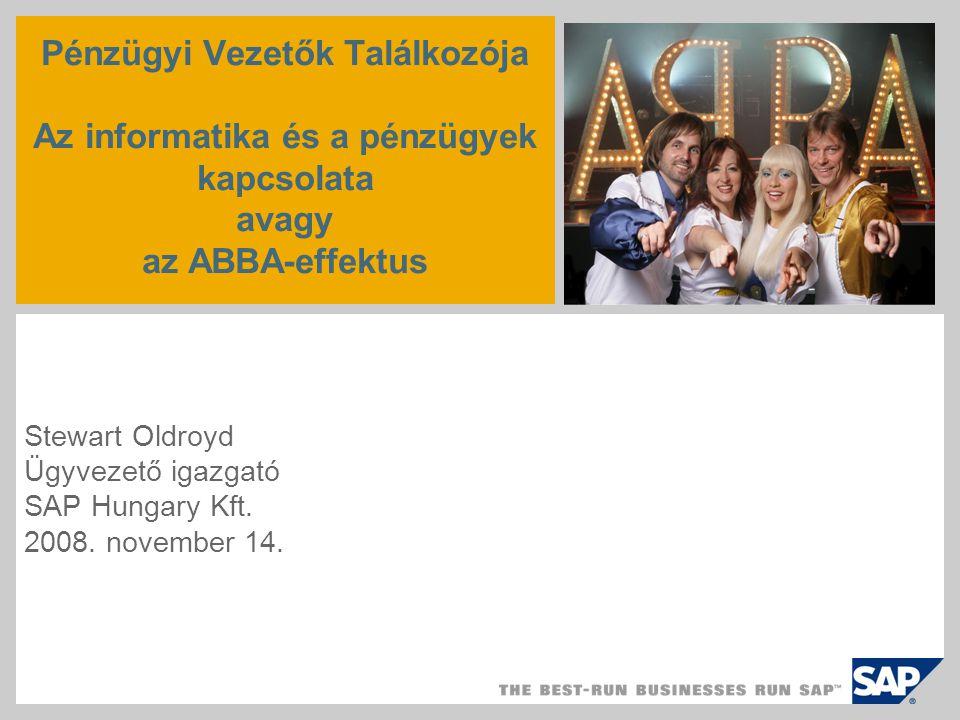 Pénzügyi Vezetők Találkozója Az informatika és a pénzügyek kapcsolata avagy az ABBA-effektus Stewart Oldroyd Ügyvezető igazgató SAP Hungary Kft.