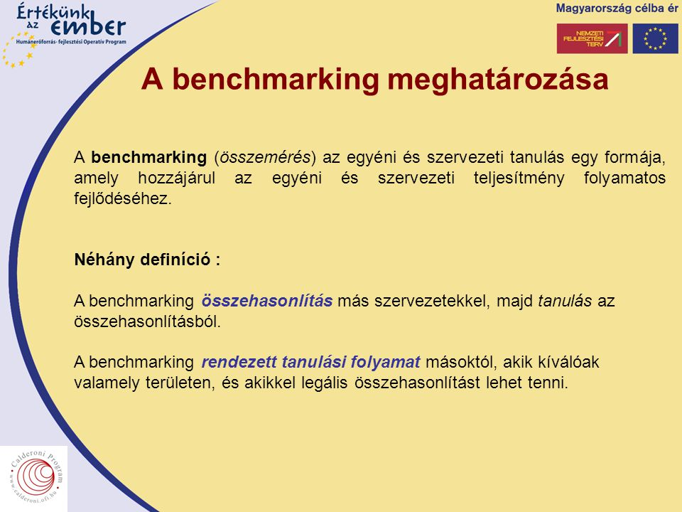 A benchmarking meghatározása A benchmarking (összemérés) az egyéni és szervezeti tanulás egy formája, amely hozzájárul az egyéni és szervezeti teljesítmény folyamatos fejlődéséhez.