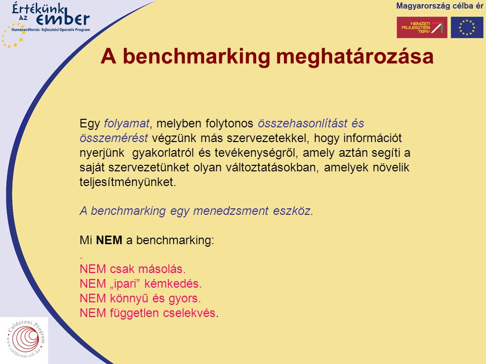 A benchmarking meghatározása Egy folyamat, melyben folytonos összehasonlítást és összemérést végzünk más szervezetekkel, hogy információt nyerjünk gyakorlatról és tevékenységről, amely aztán segíti a saját szervezetünket olyan változtatásokban, amelyek növelik teljesítményünket.
