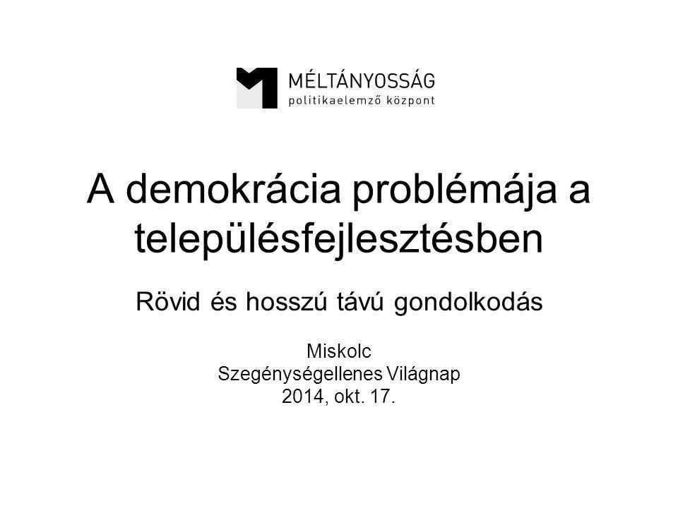 A demokrácia problémája a településfejlesztésben Rövid és hosszú távú gondolkodás Miskolc Szegénységellenes Világnap 2014, okt.