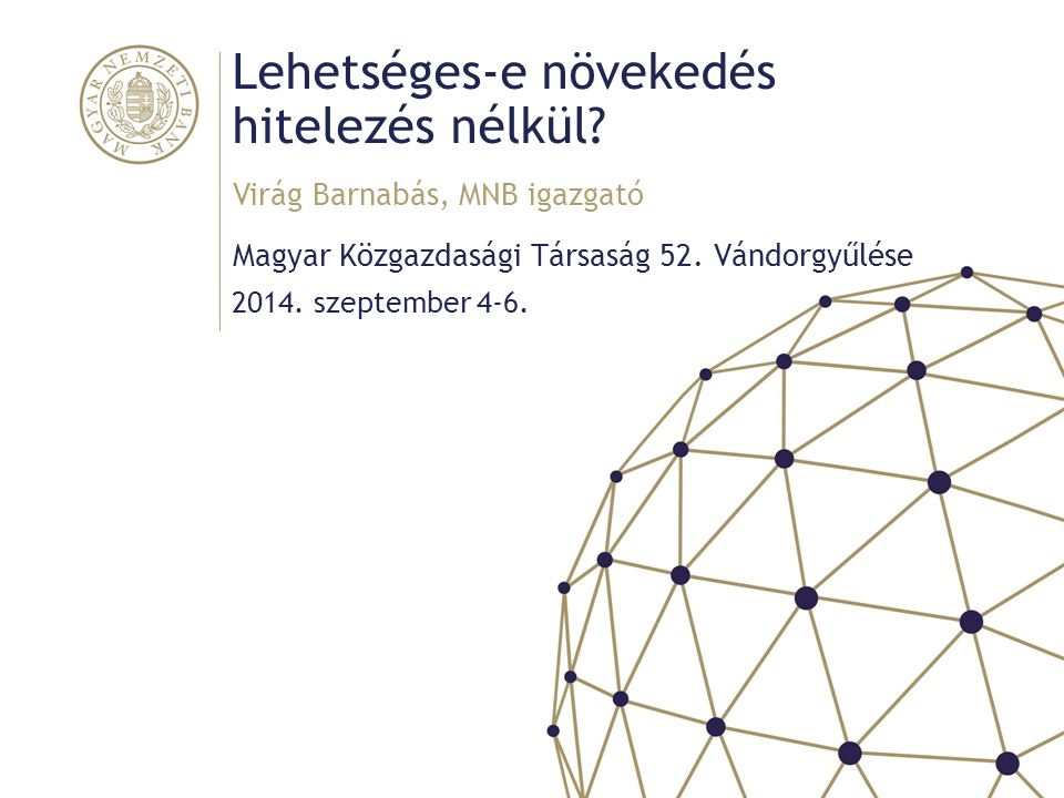 Lehetséges-e növekedés hitelezés nélkül? Magyar Közgazdasági Társaság 52. Vándorgyűlése Virág Barnabás, MNB igazgató 2014. szeptember 4-6.