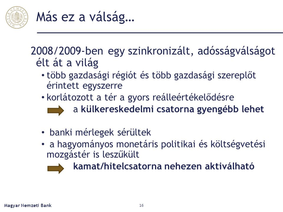 Más ez a válság… 2008/2009-ben egy szinkronizált, adósságválságot élt át a világ több gazdasági régiót és több gazdasági szereplőt érintett egyszerre korlátozott a tér a gyors reálleértékelődésre a külkereskedelmi csatorna gyengébb lehet banki mérlegek sérültek a hagyományos monetáris politikai és költségvetési mozgástér is leszűkült kamat/hitelcsatorna nehezen aktiválható Magyar Nemzeti Bank 16