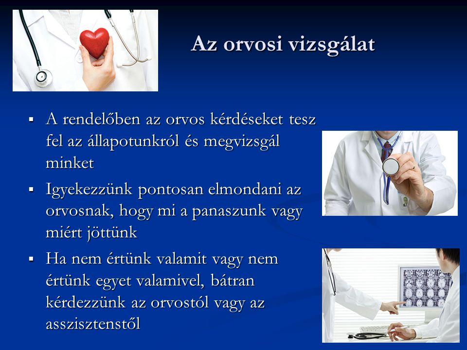 Az orvosi vizsgálat Az orvosi vizsgálat  A rendelőben az orvos kérdéseket tesz fel az állapotunkról és megvizsgál minket  Igyekezzünk pontosan elmon