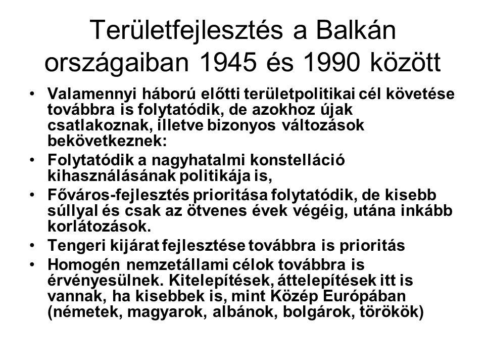 """Területfejlesztés a Balkán országaiban 1945 és 1990 között Új célok, jelenségek - elmaradott térségek iparosítása - egyfajta fejlettségi kiegyenlítésre való törekvés - önálló politizálás egyetlen megmaradt terepeként egyfajta """"területi lobbizás"""