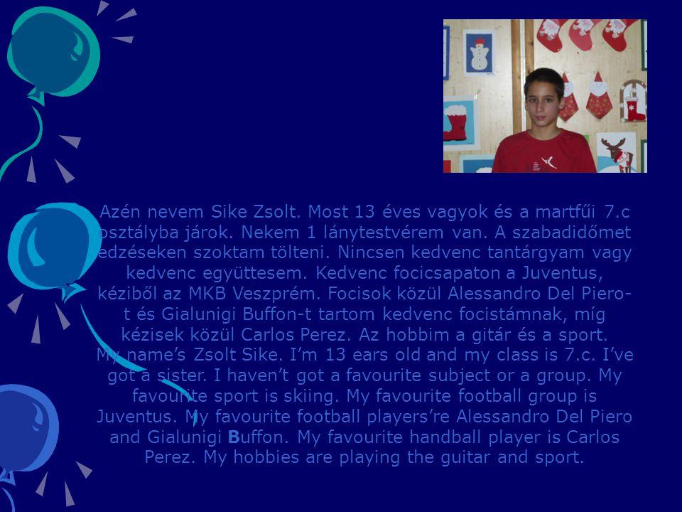 Azén nevem Sike Zsolt. Most 13 éves vagyok és a martfűi 7.c osztályba járok. Nekem 1 lánytestvérem van. A szabadidőmet edzéseken szoktam tölteni. Ninc