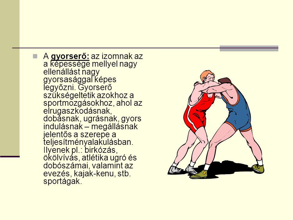 A gyorserő: az izomnak az a képessége mellyel nagy ellenállást nagy gyorsasággal képes legyőzni. Gyorserő szükségeltetik azokhoz a sportmozgásokhoz, a