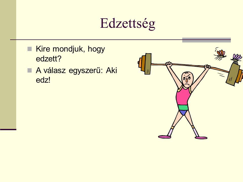 Edzettség Kire mondjuk, hogy edzett? A válasz egyszerű: Aki edz!