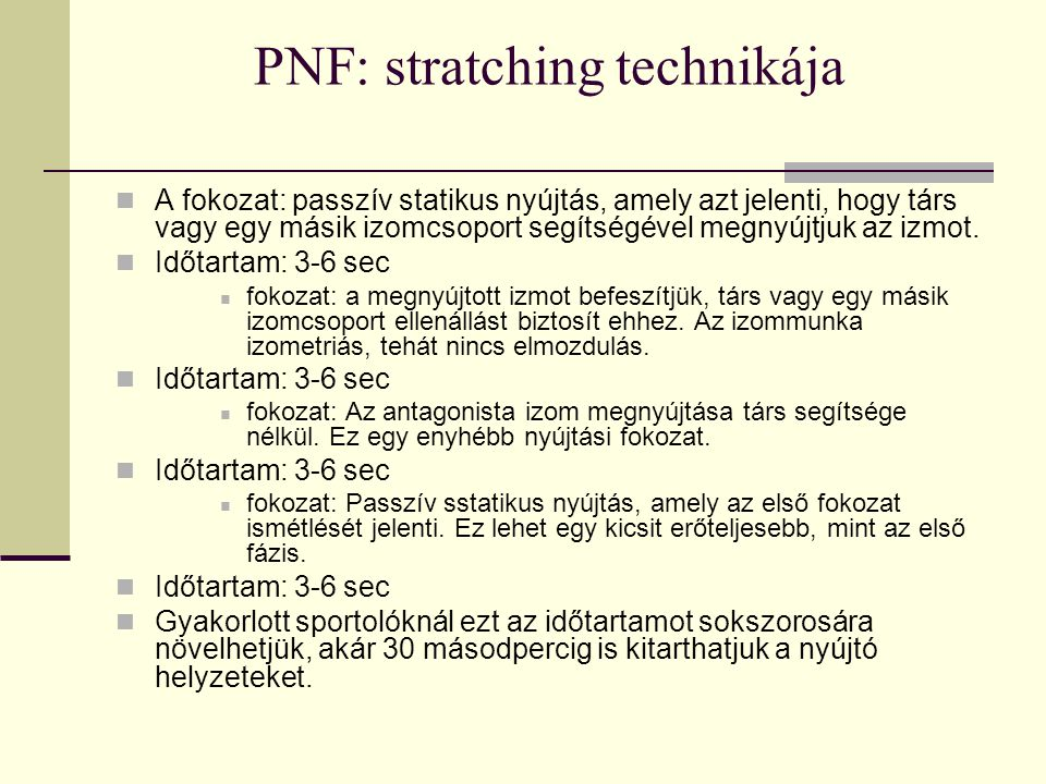 PNF: stratching technikája A fokozat: passzív statikus nyújtás, amely azt jelenti, hogy társ vagy egy másik izomcsoport segítségével megnyújtjuk az iz
