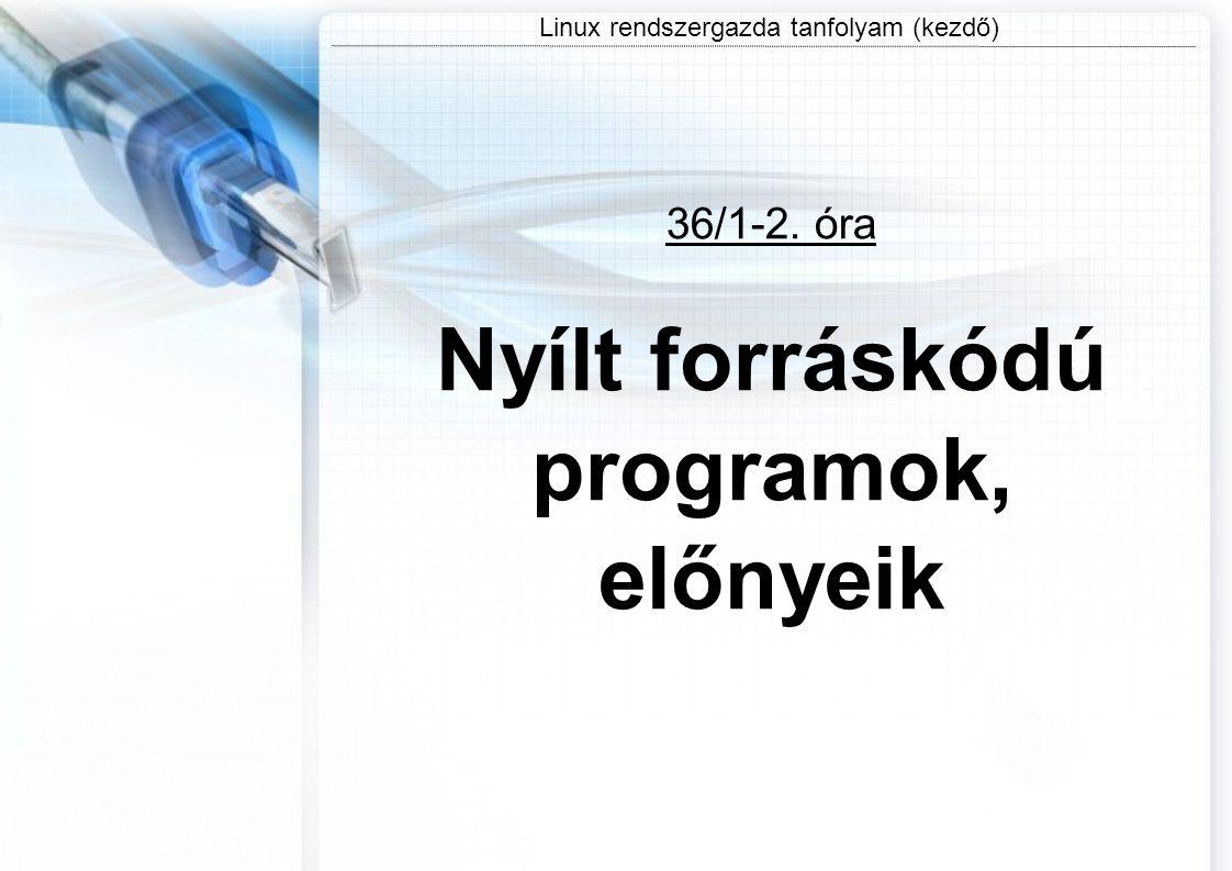 Linux rendszergazda tanfolyam (kezdő) 36/1-2. óra Nyílt forráskódú programok, előnyeik