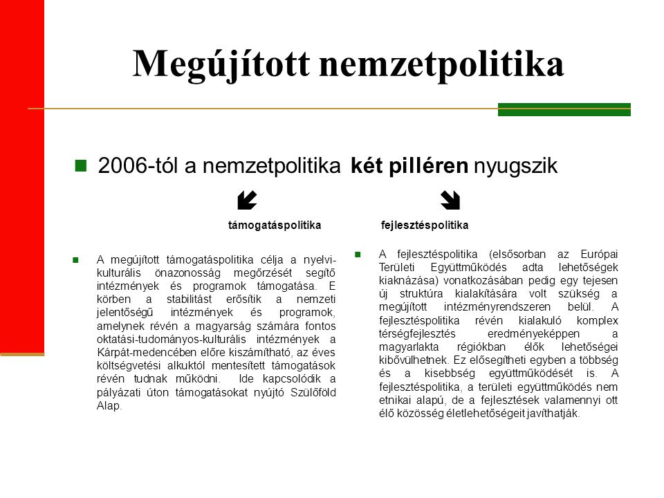 Új realitások – új politika A kormány 2006-tól – a közös nyelvi- kulturális-történelmi szálakra építve – olyan politikát alakított ki, amely  a regionális realitásokból kiindulva egyidejűleg veszi figyelembe a külhoni magyarság érdekeit és a jószomszédi viszony követelményét,  a térségbeli realitásokra, az új lehetőségekre koncentrál, felhasználja a fejlesztéspolitika, a határon átnyúló együttműködés lehetőségeit,  ami az együttműködésre és a pártpolitika-mentességre épül, így megteremti a közösségi szempontból meghatározó ügyekben a stabilitást és erősíti a közösségek között a magyar-magyar szolidaritást.