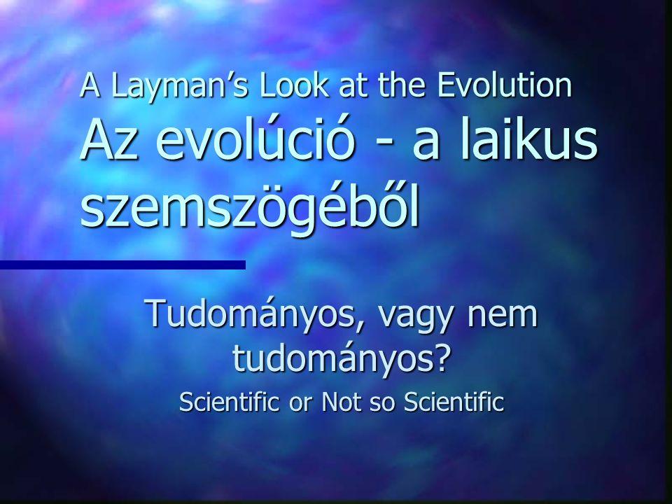 A Layman's Look at the Evolution Az evolúció - a laikus szemszögéből Tudományos, vagy nem tudományos? Scientific or Not so Scientific Tudományos, vagy