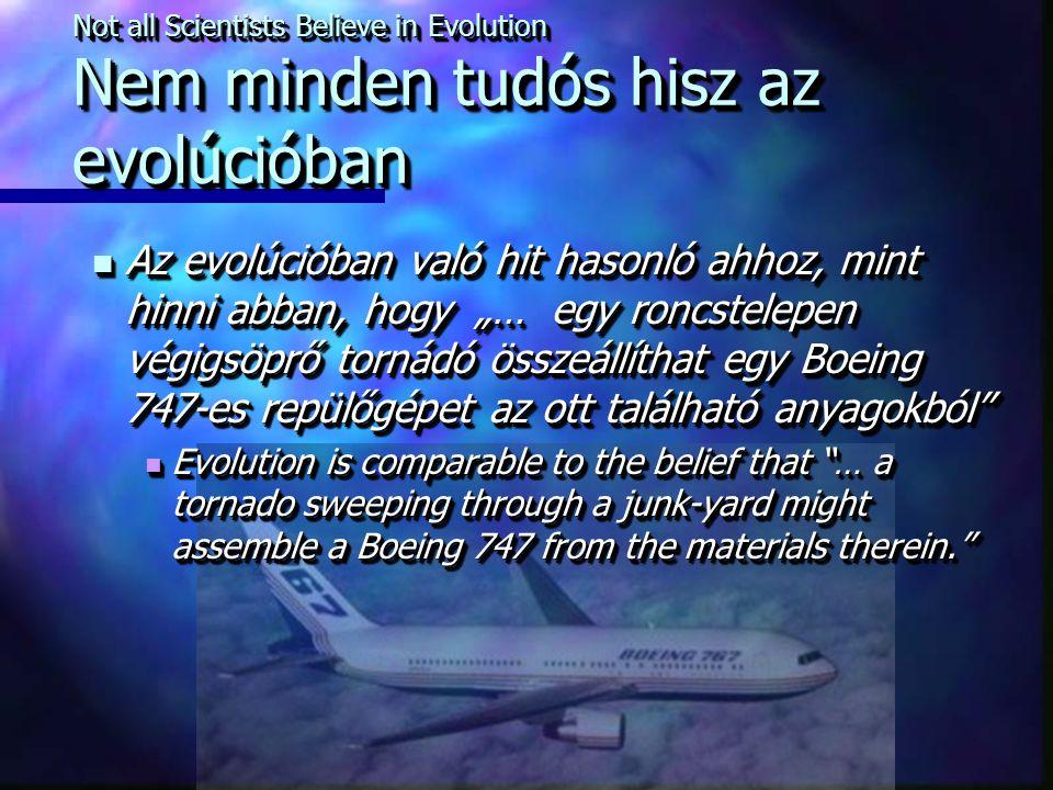 """Not all Scientists Believe in Evolution Nem minden tudós hisz az evolúcióban Az evolúcióban való hit hasonló ahhoz, mint hinni abban, hogy """"… egy roncstelepen végigsöprő tornádó összeállíthat egy Boeing 747-es repülőgépet az ott található anyagokból Az evolúcióban való hit hasonló ahhoz, mint hinni abban, hogy """"… egy roncstelepen végigsöprő tornádó összeállíthat egy Boeing 747-es repülőgépet az ott található anyagokból Evolution is comparable to the belief that … a tornado sweeping through a junk-yard might assemble a Boeing 747 from the materials therein. Evolution is comparable to the belief that … a tornado sweeping through a junk-yard might assemble a Boeing 747 from the materials therein. Az evolúcióban való hit hasonló ahhoz, mint hinni abban, hogy """"… egy roncstelepen végigsöprő tornádó összeállíthat egy Boeing 747-es repülőgépet az ott található anyagokból Az evolúcióban való hit hasonló ahhoz, mint hinni abban, hogy """"… egy roncstelepen végigsöprő tornádó összeállíthat egy Boeing 747-es repülőgépet az ott található anyagokból Evolution is comparable to the belief that … a tornado sweeping through a junk-yard might assemble a Boeing 747 from the materials therein. Evolution is comparable to the belief that … a tornado sweeping through a junk-yard might assemble a Boeing 747 from the materials therein."""
