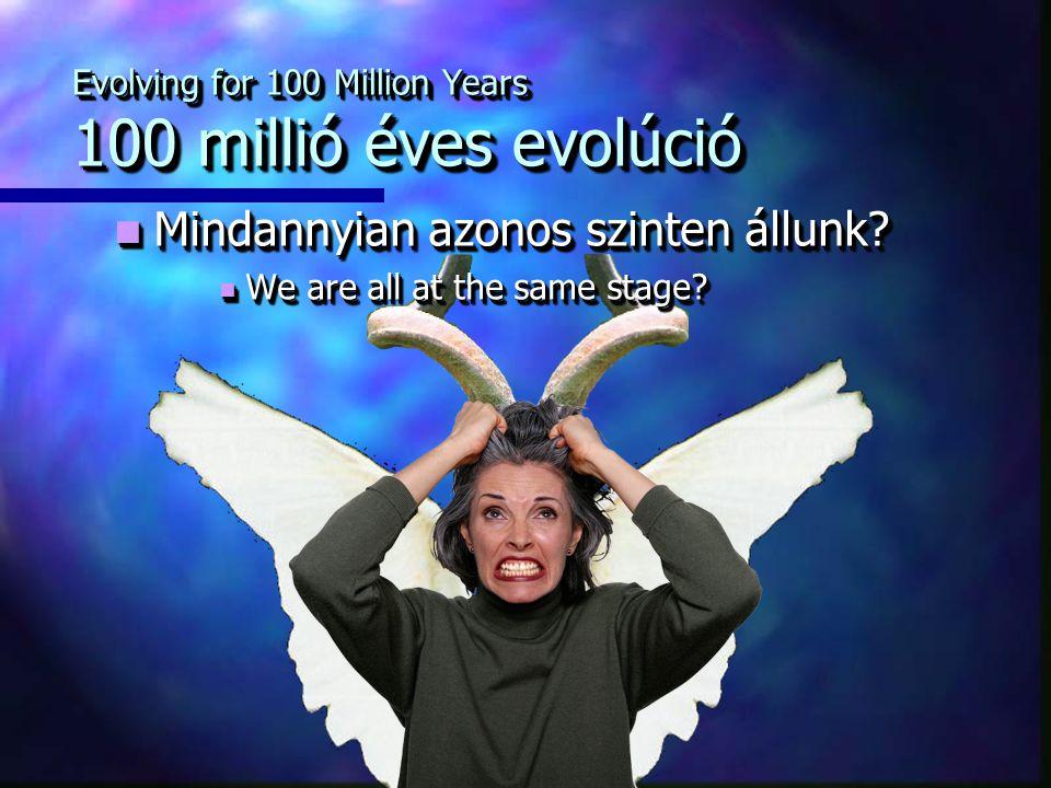 Evolving for 100 Million Years 100 millió éves evolúció Mindannyian azonos szinten állunk.