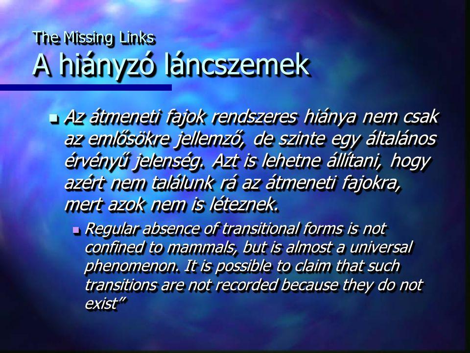 The Missing Links A hiányzó láncszemek Az átmeneti fajok rendszeres hiánya nem csak az emlősökre jellemző, de szinte egy általános érvényű jelenség. A