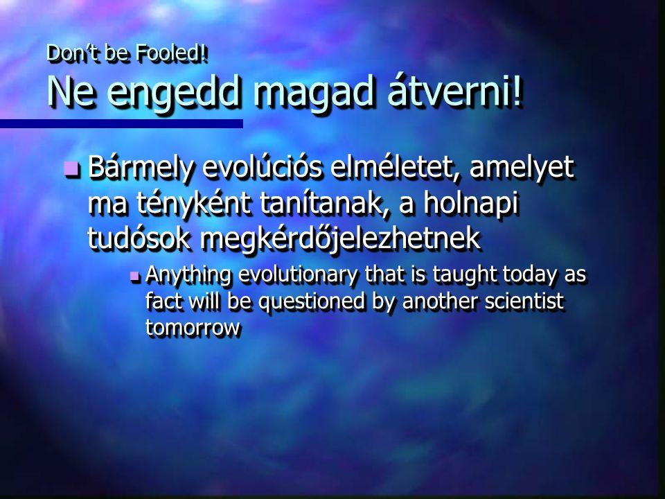 Don't be Fooled! Ne engedd magad átverni! Bármely evolúciós elméletet, amelyet ma tényként tanítanak, a holnapi tudósok megkérdőjelezhetnek Bármely ev