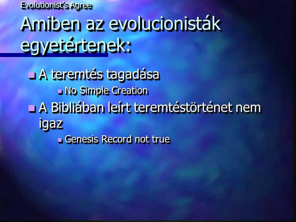 Evolutionist's Agree Amiben az evolucionisták egyetértenek: A teremtés tagadása A teremtés tagadása No Simple Creation No Simple Creation A Bibliában leírt teremtéstörténet nem igaz A Bibliában leírt teremtéstörténet nem igaz Genesis Record not true Genesis Record not true A teremtés tagadása A teremtés tagadása No Simple Creation No Simple Creation A Bibliában leírt teremtéstörténet nem igaz A Bibliában leírt teremtéstörténet nem igaz Genesis Record not true Genesis Record not true