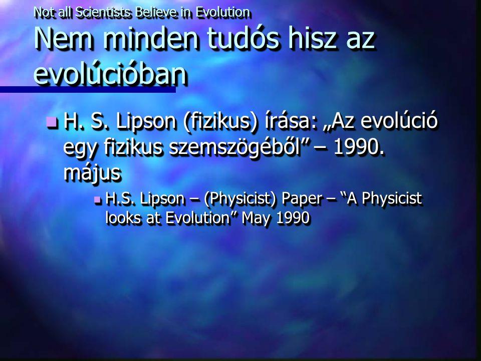 """Not all Scientists Believe in Evolution Nem minden tudós hisz az evolúcióban H. S. Lipson (fizikus) írása: """"Az evolúció egy fizikus szemszögéből"""" – 19"""