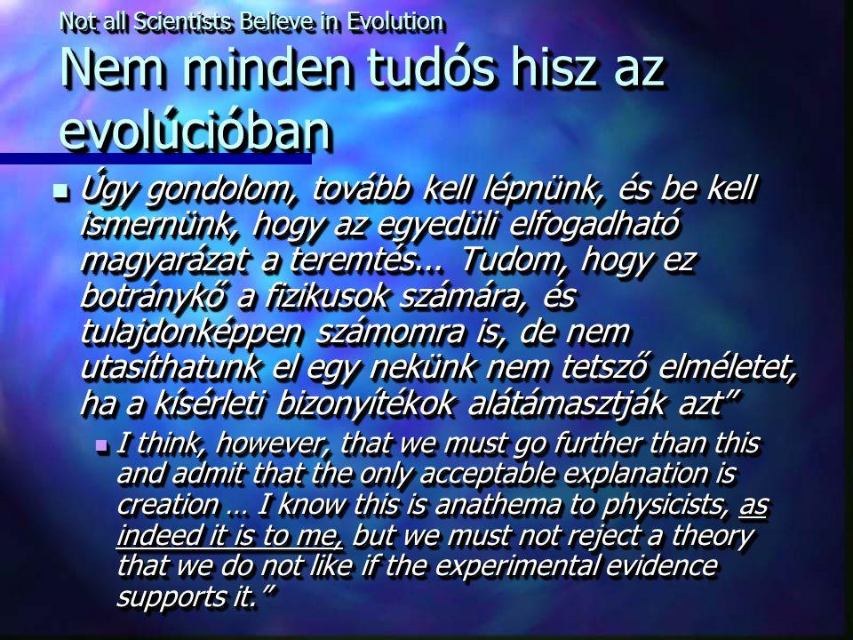 Not all Scientists Believe in Evolution Nem minden tudós hisz az evolúcióban Úgy gondolom, tovább kell lépnünk, és be kell ismernünk, hogy az egyedüli elfogadható magyarázat a teremtés...