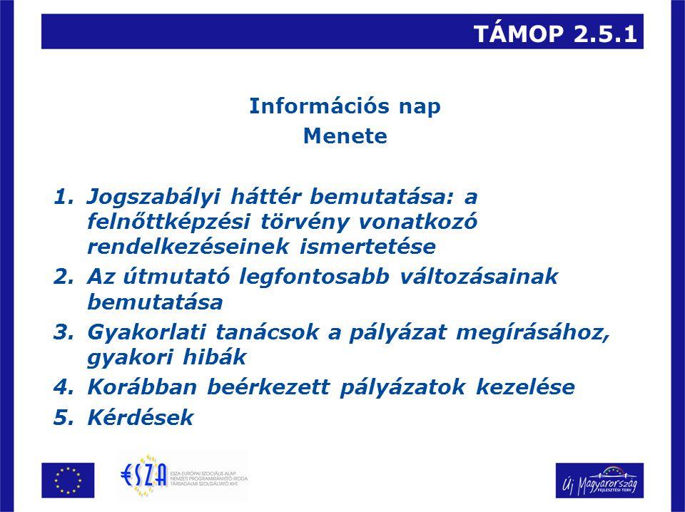 TÁMOP 2.5.1 Információs nap Menete 1.Jogszabályi háttér bemutatása: a felnőttképzési törvény vonatkozó rendelkezéseinek ismertetése 2.Az útmutató legfontosabb változásainak bemutatása 3.Gyakorlati tanácsok a pályázat megírásához, gyakori hibák 4.Korábban beérkezett pályázatok kezelése 5.Kérdések